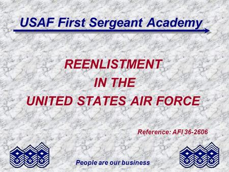 People are our business USAF First Sergeant Academy REENLISTMENT IN THE UNITED STATES AIR FORCE Reference: AFI 36-2606.