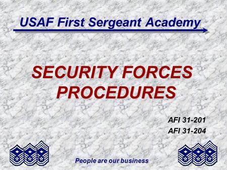 People are our business USAF First Sergeant Academy SECURITY FORCES PROCEDURES AFI 31-201 AFI 31-204.