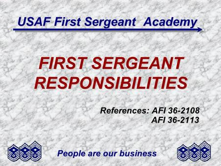 People are our business USAF First Sergeant Academy FIRST SERGEANT RESPONSIBILITIES References: AFI 36-2108 AFI 36-2113 AFI 36-2113.