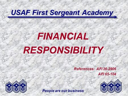 People are our business USAF First Sergeant Academy FINANCIAL RESPONSIBILITY References: AFI 36-2906 AFI 65-104.