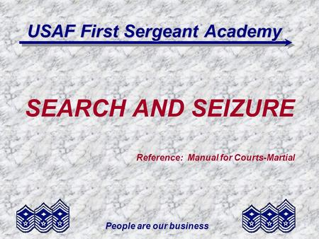 People are our business USAF First Sergeant Academy SEARCH AND SEIZURE Reference: Manual for Courts-Martial.