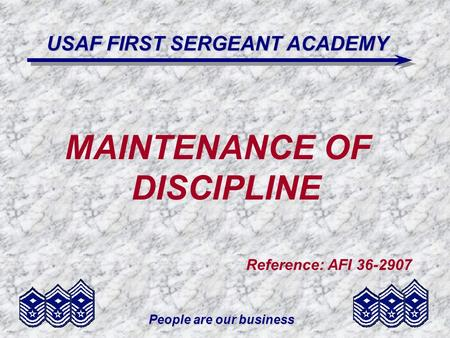 People are our business USAF FIRST SERGEANT ACADEMY MAINTENANCE OF DISCIPLINE Reference: AFI 36-2907.