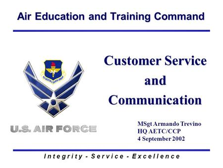 Air Education and Training Command I n t e g r i t y - S e r v i c e - E x c e l l e n c e Customer Service and Communication MSgt Armando Trevino HQ AETC/CCP.