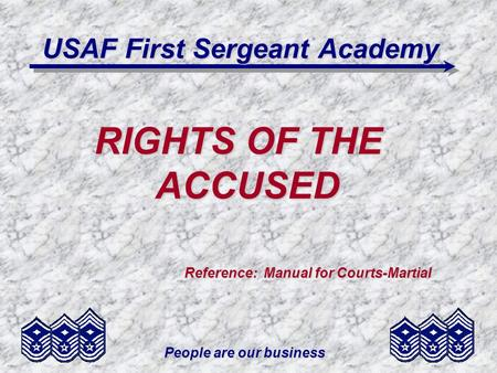 People are our business USAF First Sergeant Academy RIGHTS OF THE ACCUSED Reference: Manual for Courts-Martial Reference: Manual for Courts-Martial.