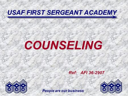 People are our business USAF FIRST SERGEANT ACADEMY COUNSELING Ref: AFI 36-2907.