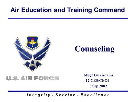 Air Education and Training Command I n t e g r i t y - S e r v i c e - E x c e l l e n c e Counseling MSgt Luis Adams 12 CES/CEOI 5 Sep 2002.
