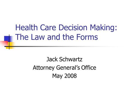 Health Care Decision Making: The Law and the Forms Jack Schwartz Attorney Generals Office May 2008.