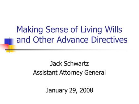 Making Sense of Living Wills and Other Advance Directives Jack Schwartz Assistant Attorney General January 29, 2008.