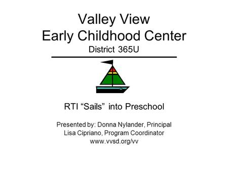 Valley View Early Childhood Center District 365U RTI Sails into Preschool Presented by: Donna Nylander, Principal Lisa Cipriano, Program Coordinator www.vvsd.org/vv.