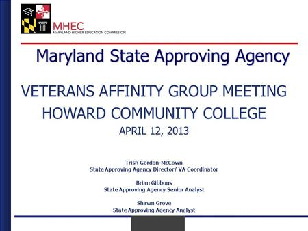 April 2010 April 12 th, 2013 Maryland State Approving Agency VETERANS AFFINITY GROUP MEETING HOWARD COMMUNITY COLLEGE APRIL 12, 2013 Trish Gordon-McCown.