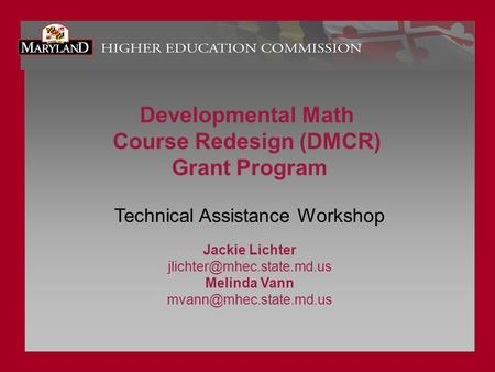 Developmental Math Course Redesign (DMCR) Grant Program Technical Assistance Workshop Jackie Lichter Melinda Vann