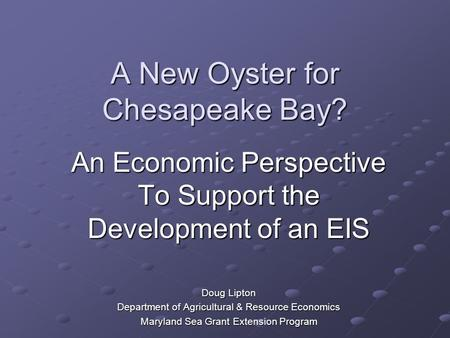 A New Oyster for Chesapeake Bay? An Economic Perspective To Support the Development of an EIS Doug Lipton Department of Agricultural & Resource Economics.