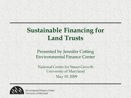 Environmental Finance Center University of Maryland Sustainable Financing for Land Trusts Presented by Jennifer Cotting Environmental Finance Center National.