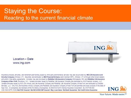 Location – Date www.ing.com Staying the Course: Reacting to the current financial climate Insurance products, annuities, and retirement plan funding issued.