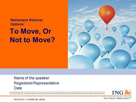 Name of the speaker Registered Representative Date To Move, Or Not to Move? 3017712.X.P-1 C10-0827-008 (09/10) Retirement Rollover Options: