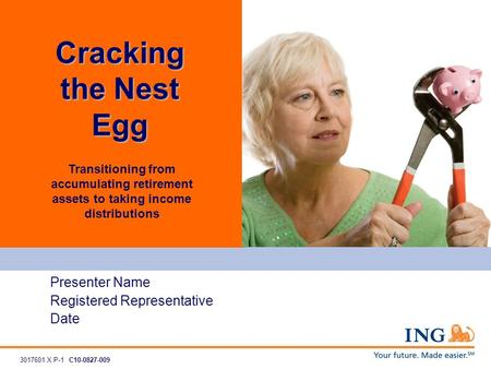 Transitioning from accumulating retirement assets to taking income distributions Presenter Name Registered Representative Date Cracking the Nest Egg 3017601.X.P-1C10-0827-009.