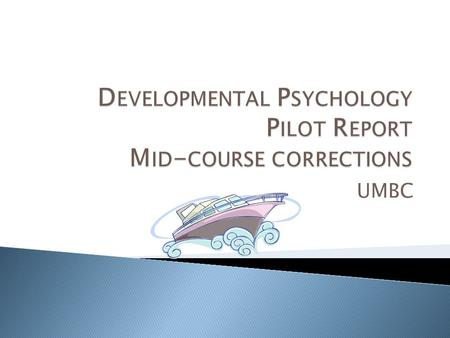 UMBC. Developmental Psychology (prenatal through 12 years of age) Annual enrollment 540 students across 8 sections Required course for 4 majors; General.