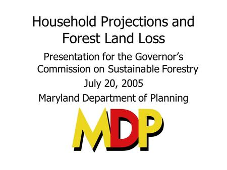Household Projections and Forest Land Loss Presentation for the Governors Commission on Sustainable Forestry July 20, 2005 Maryland Department of Planning.
