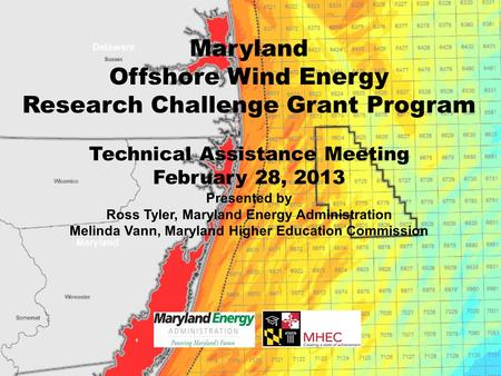 Maryland Offshore Wind Energy Research Challenge Grant Program Technical Assistance Meeting February 28, 2013 Presented by Ross Tyler, Maryland Energy.