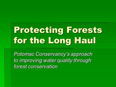 Protecting Forests for the Long Haul Potomac Conservancys approach to improving water quality through forest conservation.