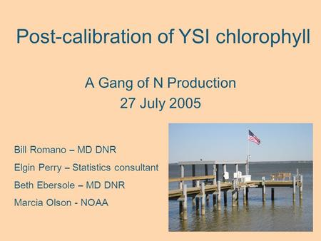 Post-calibration of YSI chlorophyll A Gang of N Production 27 July 2005 Bill Romano – MD DNR Elgin Perry – Statistics consultant Beth Ebersole – MD DNR.