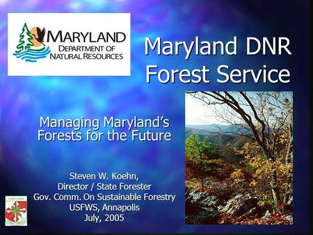 Maryland DNR Forest Service Managing Marylands Forests for the Future Steven W. Koehn, Director / State Forester Gov. Comm. On Sustainable Forestry USFWS,