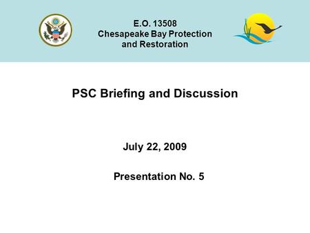 PSC Briefing and Discussion July 22, 2009 E.O. 13508 Chesapeake Bay Protection and Restoration Presentation No. 5.