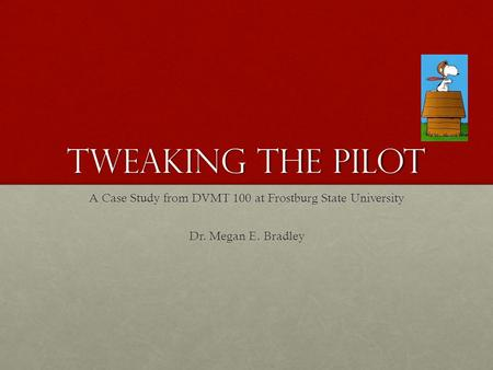 Tweaking the pilot A Case Study from DVMT 100 at Frostburg State University Dr. Megan E. Bradley.