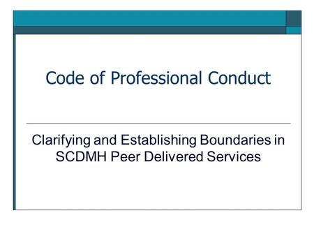 Code of Professional Conduct Clarifying and Establishing Boundaries in SCDMH Peer Delivered Services.