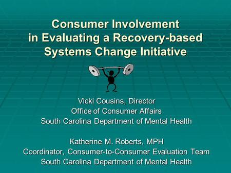 Consumer Involvement in Evaluating a Recovery-based Systems Change Initiative Vicki Cousins, Director Office of Consumer Affairs South Carolina Department.
