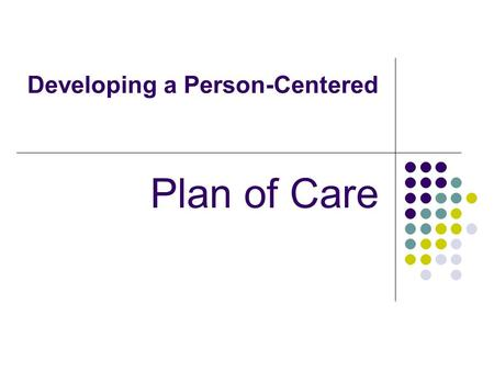 Developing a Person-Centered Plan of Care. Planning Care Planning care is the most important task, the foundation for all that is to come in treatment.