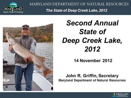 The State of Deep Creek Lake, 2012 Second Annual State of Deep Creek Lake, 2012 14 November 2012 John R. Griffin, Secretary Maryland Department of Natural.