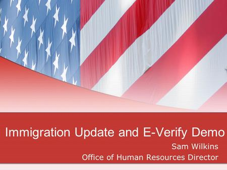 Immigration Update and E-Verify Demo Sam Wilkins Office of Human Resources Director.