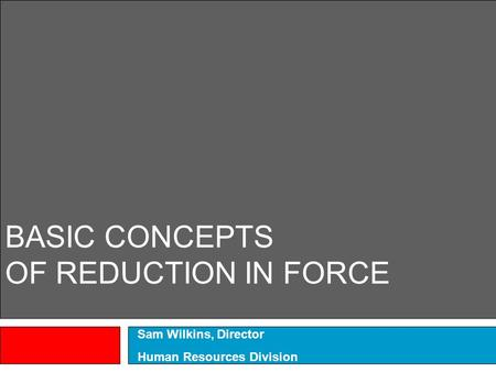 BASIC CONCEPTS OF REDUCTION IN FORCE Sam Wilkins, Director Human Resources Division.