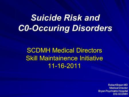 Suicide Risk and C0-Occuring Disorders SCDMH Medical Directors Skill Maintainence Initiative 11-16-2011 Robert Breen MD Medical Director Bryan Psychiatric.