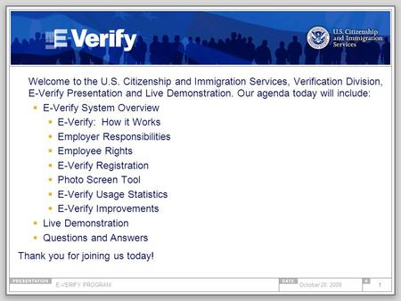 E-VERIFY PROGRAM1October 20, 2008 Welcome to the U.S. Citizenship and Immigration Services, Verification Division, E-Verify Presentation and Live Demonstration.