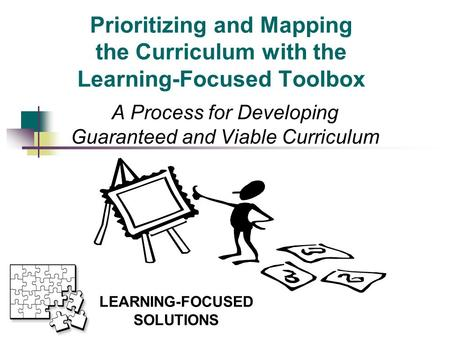 Prioritizing and Mapping the Curriculum with the Learning-Focused Toolbox A Process for Developing Guaranteed and Viable Curriculum This presentation.