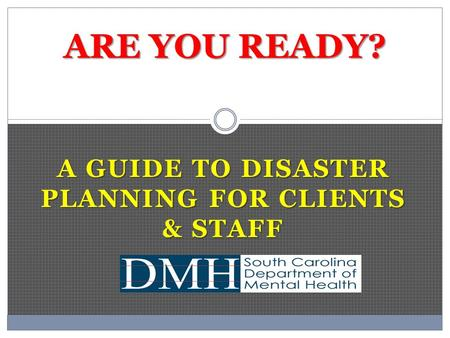 A GUIDE TO DISASTER PLANNING FOR CLIENTS & STAFF ARE YOU READY?