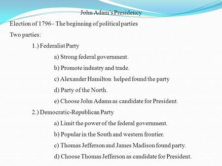 John Adams Presidency Election of 1796– The beginning of political parties Two parties: 1.) Federalist Party a) Strong federal government. b) Promote.