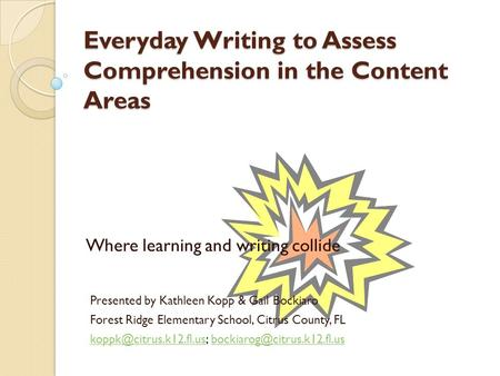 Everyday Writing to Assess Comprehension in the Content Areas Where learning and writing collide Presented by Kathleen Kopp & Gail Bockiaro Forest Ridge.