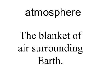 Atmosphere The blanket of air surrounding Earth..
