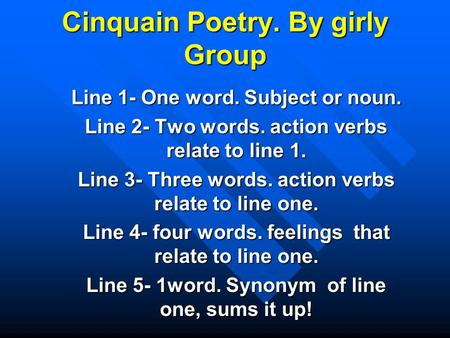 Cinquain Poetry. By girly Group Line 1- One word. Subject or noun. Line 2- Two words. action verbs relate to line 1. Line 3- Three words. action verbs.