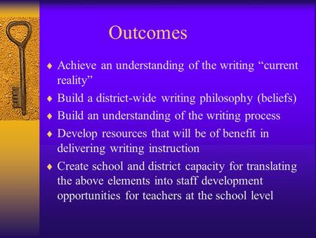 Outcomes Achieve an understanding of the writing current reality Build a district-wide writing philosophy (beliefs) Build an understanding of the writing.