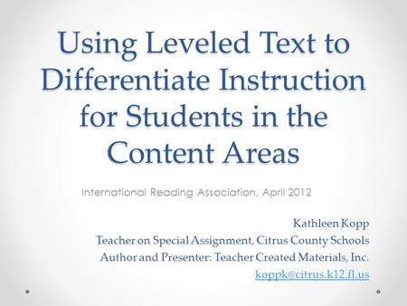 Using Leveled Text to Differentiate Instruction for Students in the Content Areas International Reading Association, April 2012 Kathleen Kopp Teacher on.