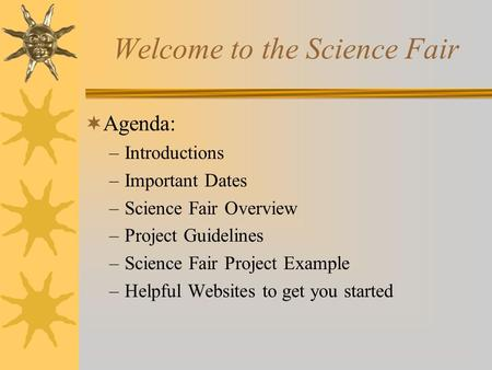 Welcome to the Science Fair Agenda: –Introductions –Important Dates –Science Fair Overview –Project Guidelines –Science Fair Project Example –Helpful.