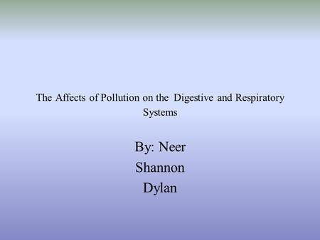 The Affects of Pollution on the Digestive and Respiratory Systems By: Neer Shannon Dylan.