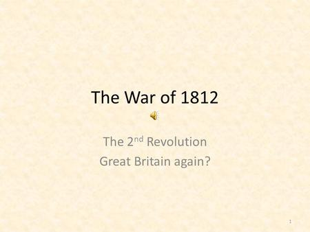 The War of 1812 The 2 nd Revolution Great Britain again? 1.