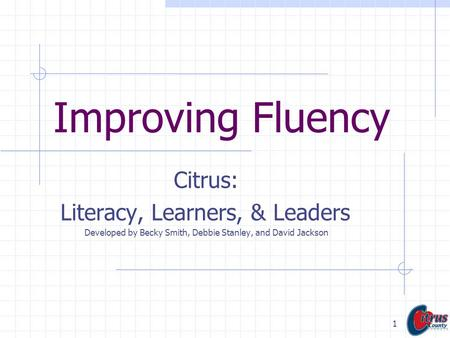 1 Improving Fluency Citrus: Literacy, Learners, & Leaders Developed by Becky Smith, Debbie Stanley, and David Jackson.