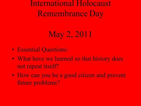 International Holocaust Remembrance Day May 2, 2011 Essential Questions: What have we learned so that history does not repeat itself? How can you be a.
