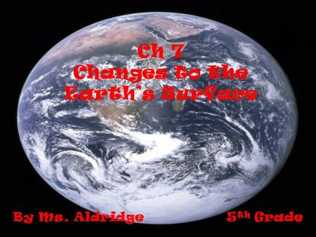 Ch 7 Changes to the Earths Surface By Ms. Aldridge 5 th Grade.